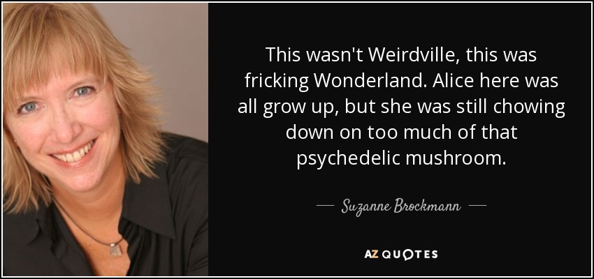 This wasn't Weirdville, this was fricking Wonderland. Alice here was all grow up, but she was still chowing down on too much of that psychedelic mushroom. - Suzanne Brockmann