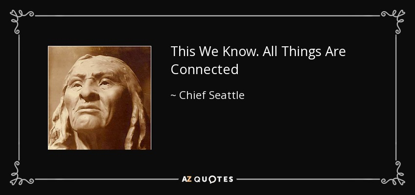 This We Know. All Things Are Connected - Chief Seattle