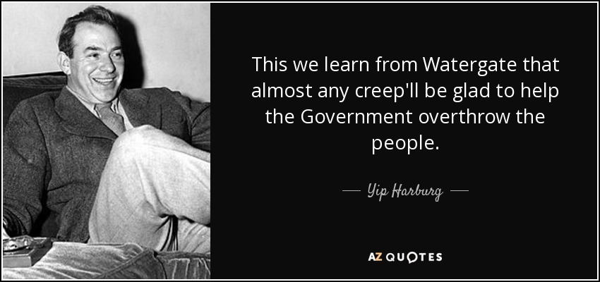 This we learn from Watergate that almost any creep'll be glad to help the Government overthrow the people. - Yip Harburg