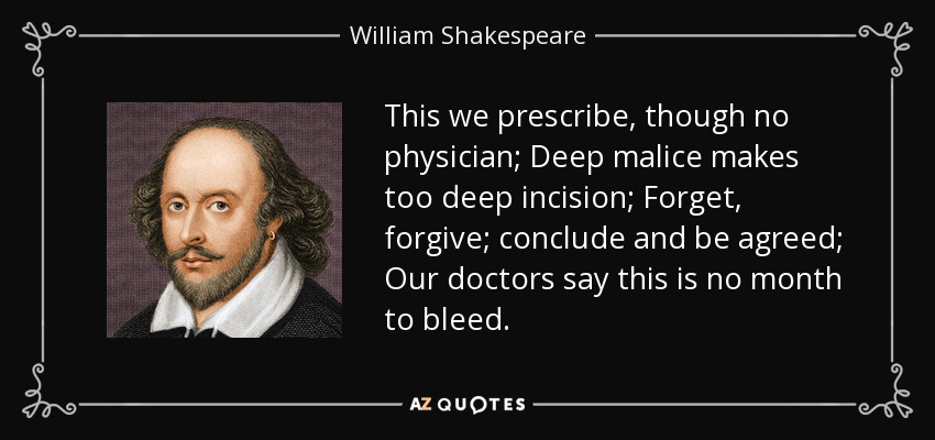 This we prescribe, though no physician; Deep malice makes too deep incision; Forget, forgive; conclude and be agreed; Our doctors say this is no month to bleed. - William Shakespeare