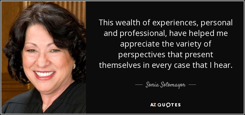 This wealth of experiences, personal and professional, have helped me appreciate the variety of perspectives that present themselves in every case that I hear. - Sonia Sotomayor