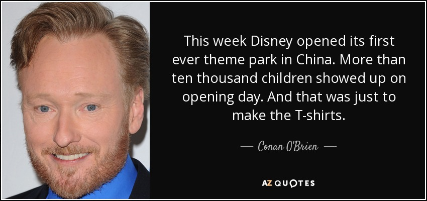 This week Disney opened its first ever theme park in China. More than ten thousand children showed up on opening day. And that was just to make the T-shirts. - Conan O'Brien