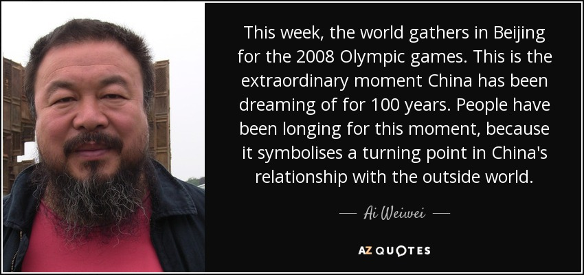 This week, the world gathers in Beijing for the 2008 Olympic games. This is the extraordinary moment China has been dreaming of for 100 years. People have been longing for this moment, because it symbolises a turning point in China's relationship with the outside world. - Ai Weiwei
