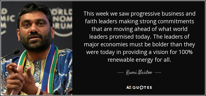 This week we saw progressive business and faith leaders making strong commitments that are moving ahead of what world leaders promised today. The leaders of major economies must be bolder than they were today in providing a vision for 100% renewable energy for all. - Kumi Naidoo