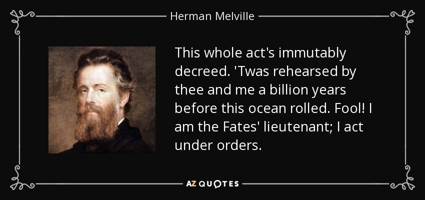 This whole act's immutably decreed. 'Twas rehearsed by thee and me a billion years before this ocean rolled. Fool! I am the Fates' lieutenant; I act under orders. - Herman Melville