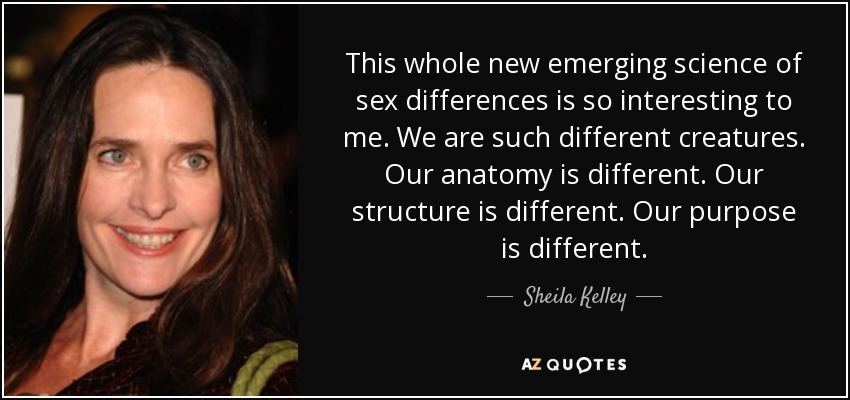 This whole new emerging science of sex differences is so interesting to me. We are such different creatures. Our anatomy is different. Our structure is different. Our purpose is different. - Sheila Kelley
