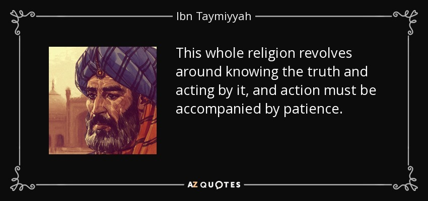 This whole religion revolves around knowing the truth and acting by it, and action must be accompanied by patience. - Ibn Taymiyyah