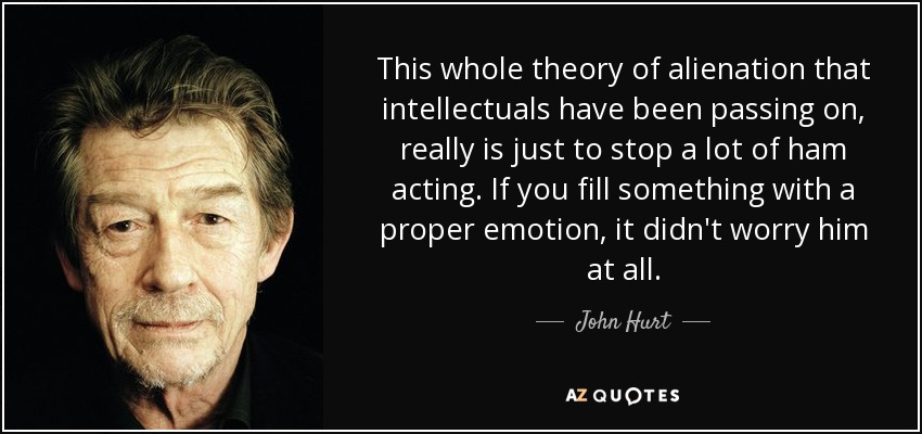 This whole theory of alienation that intellectuals have been passing on, really is just to stop a lot of ham acting. If you fill something with a proper emotion, it didn't worry him at all. - John Hurt