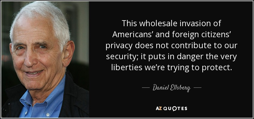 This wholesale invasion of Americans' and foreign citizens' privacy does not contribute to our security; it puts in danger the very liberties we're trying to protect. - Daniel Ellsberg