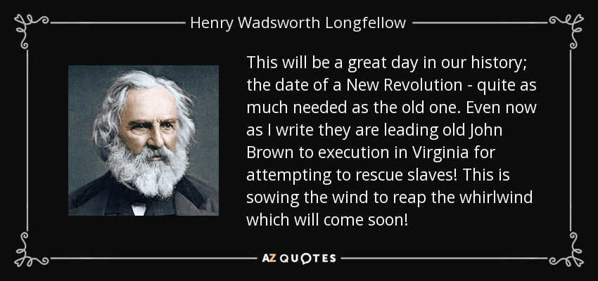 This will be a great day in our history; the date of a New Revolution - quite as much needed as the old one. Even now as I write they are leading old John Brown to execution in Virginia for attempting to rescue slaves! This is sowing the wind to reap the whirlwind which will come soon! - Henry Wadsworth Longfellow