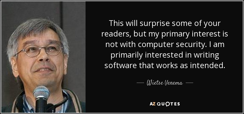 This will surprise some of your readers, but my primary interest is not with computer security. I am primarily interested in writing software that works as intended. - Wietse Venema