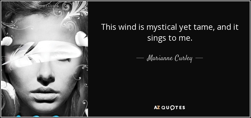 This wind is mystical yet tame, and it sings to me. - Marianne Curley