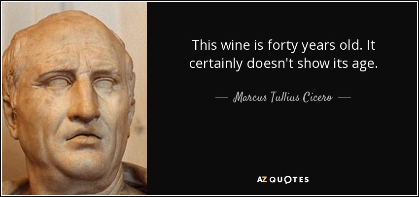 This wine is forty years old. It certainly doesn't show its age. - Marcus Tullius Cicero