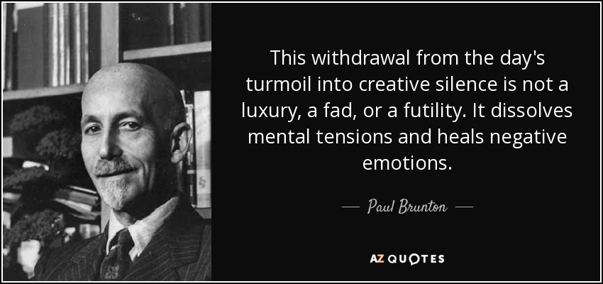 This withdrawal from the day's turmoil into creative silence is not a luxury, a fad, or a futility. It dissolves mental tensions and heals negative emotions. - Paul Brunton