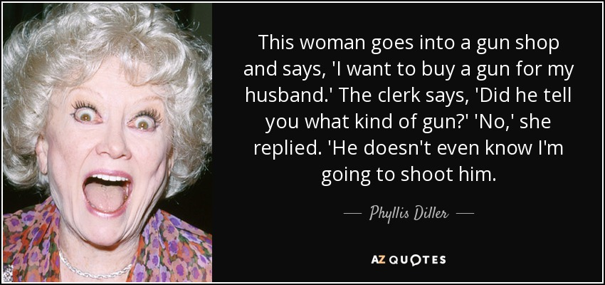 This woman goes into a gun shop and says, 'I want to buy a gun for my husband.' The clerk says, 'Did he tell you what kind of gun?' 'No,' she replied. 'He doesn't even know I'm going to shoot him. - Phyllis Diller