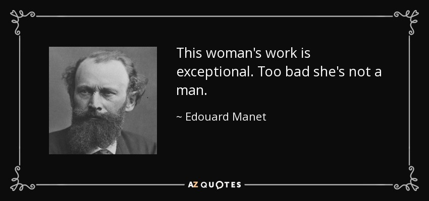 This woman's work is exceptional. Too bad she's not a man. - Edouard Manet
