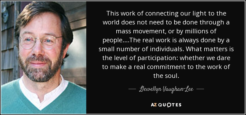 This work of connecting our light to the world does not need to be done through a mass movement, or by millions of people. . . .The real work is always done by a small number of individuals. What matters is the level of participation: whether we dare to make a real commitment to the work of the soul. - Llewellyn Vaughan-Lee