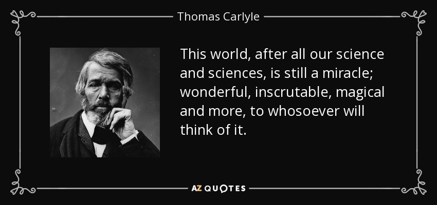 This world, after all our science and sciences, is still a miracle; wonderful, inscrutable, magical and more, to whosoever will think of it. - Thomas Carlyle