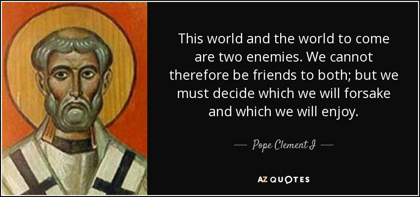 This world and the world to come are two enemies. We cannot therefore be friends to both; but we must decide which we will forsake and which we will enjoy. - Pope Clement I