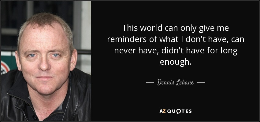 This world can only give me reminders of what I don't have, can never have, didn't have for long enough. - Dennis Lehane