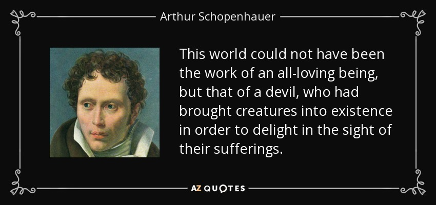 This world could not have been the work of an all-loving being, but that of a devil, who had brought creatures into existence in order to delight in the sight of their sufferings. - Arthur Schopenhauer