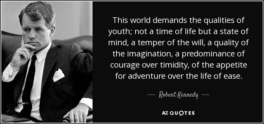This world demands the qualities of youth; not a time of life but a state of mind, a temper of the will, a quality of the imagination, a predominance of courage over timidity, of the appetite for adventure over the life of ease. - Robert Kennedy