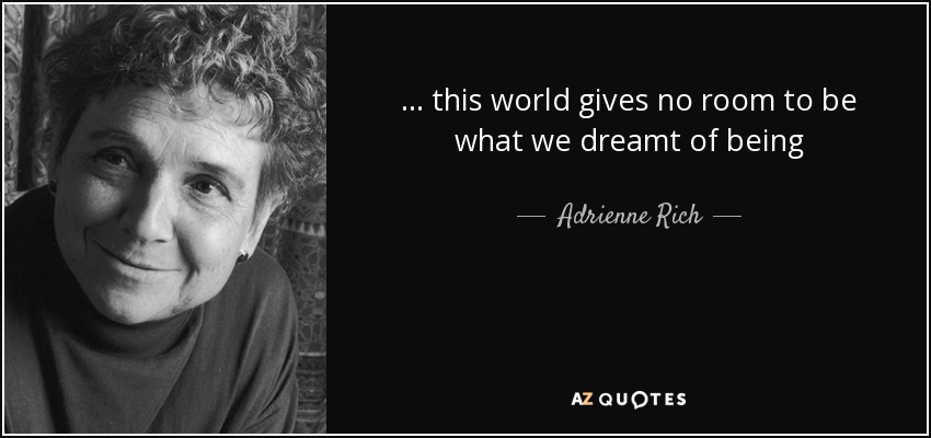 ... this world gives no room to be what we dreamt of being - Adrienne Rich
