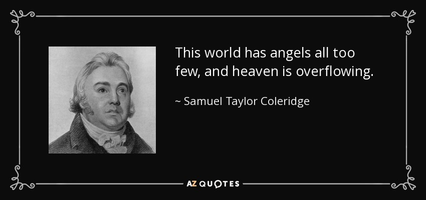 This world has angels all too few, and heaven is overflowing. - Samuel Taylor Coleridge