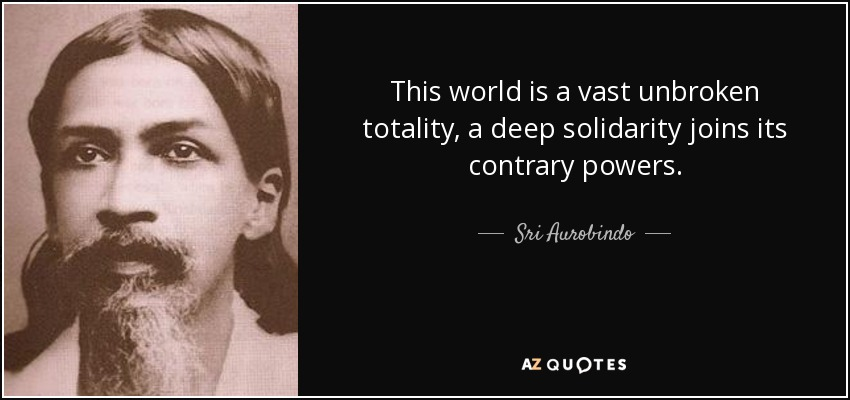 This world is a vast unbroken totality, a deep solidarity joins its contrary powers. - Sri Aurobindo
