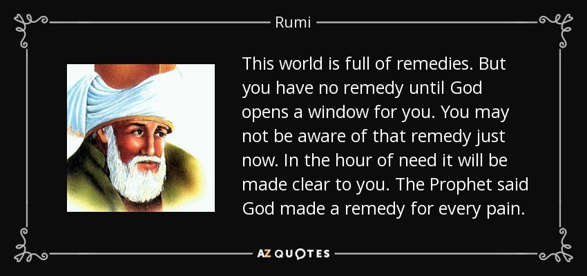 This world is full of remedies. But you have no remedy until God opens a window for you. You may not be aware of that remedy just now. In the hour of need it will be made clear to you. The Prophet said God made a remedy for every pain. - Rumi