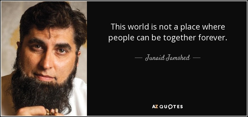 This world is not a place where people can be together forever. - Junaid Jamshed
