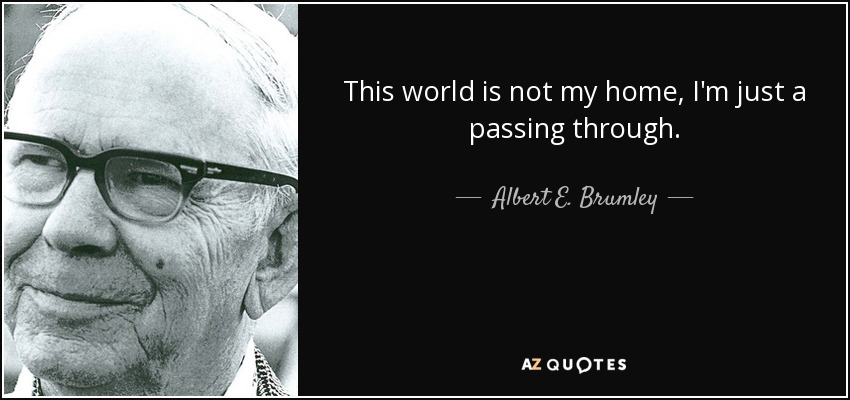 This world is not my home, I'm just a passing through. - Albert E. Brumley