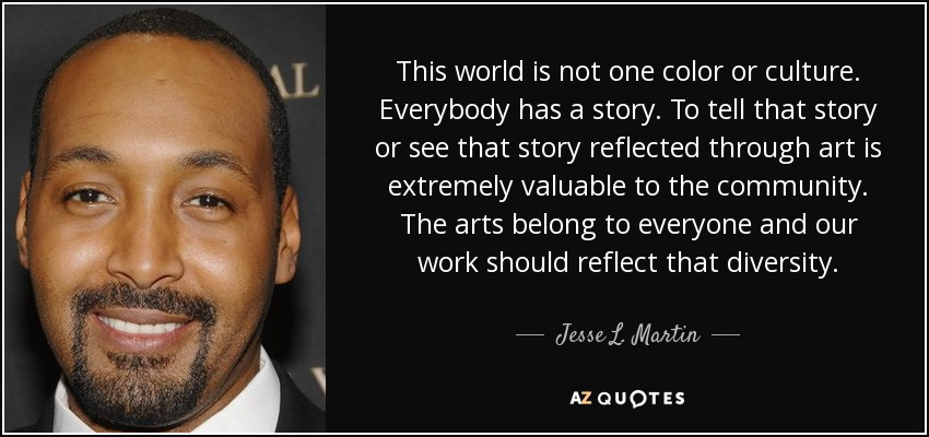 This world is not one color or culture. Everybody has a story. To tell that story or see that story reflected through art is extremely valuable to the community. The arts belong to everyone and our work should reflect that diversity. - Jesse L. Martin