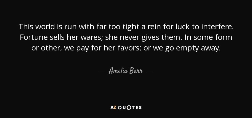 This world is run with far too tight a rein for luck to interfere. Fortune sells her wares; she never gives them. In some form or other, we pay for her favors; or we go empty away. - Amelia Barr