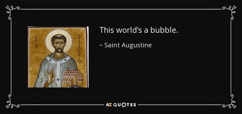 This world's a bubble. - Saint Augustine