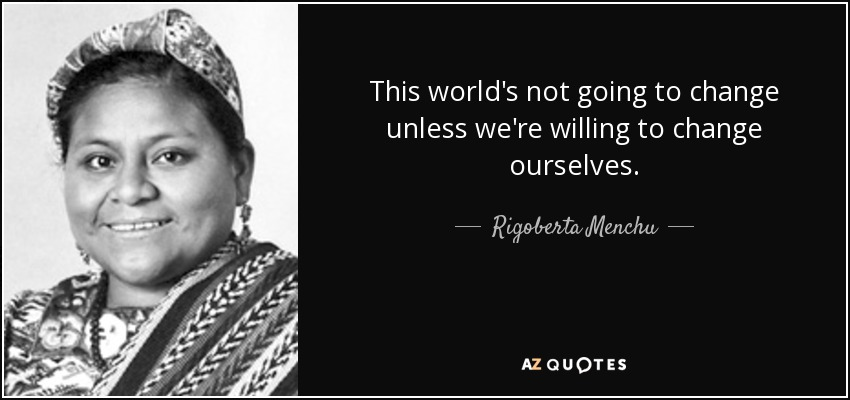 This world's not going to change unless we're willing to change ourselves. - Rigoberta Menchu