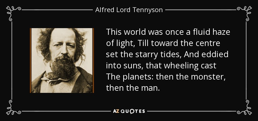 This world was once a fluid haze of light, Till toward the centre set the starry tides, And eddied into suns, that wheeling cast The planets: then the monster, then the man. - Alfred Lord Tennyson