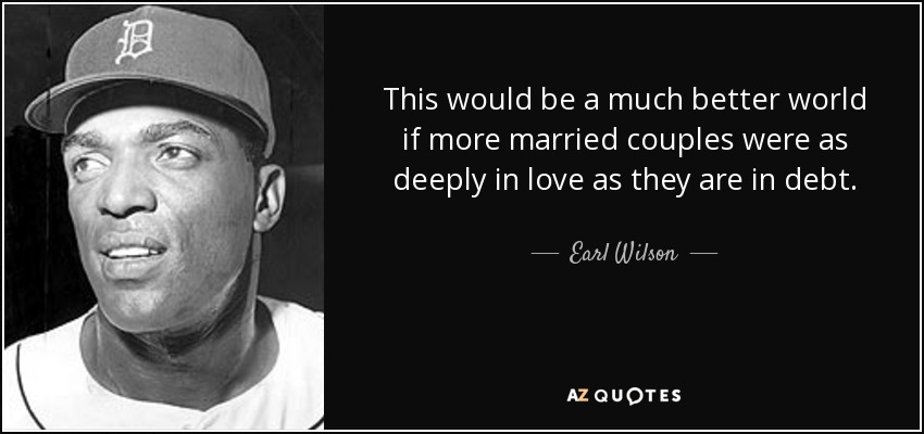 This would be a much better world if more married couples were as deeply in love as they are in debt. - Earl Wilson