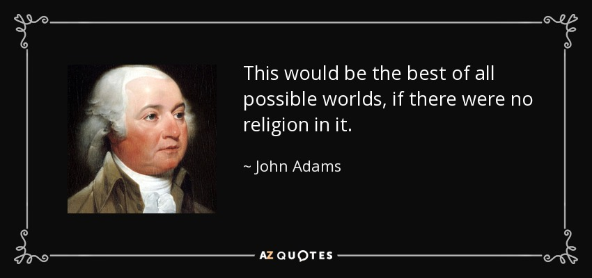 This would be the best of all possible worlds, if there were no religion in it. - John Adams