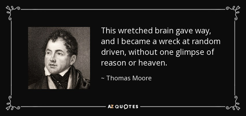 This wretched brain gave way, and I became a wreck at random driven, without one glimpse of reason or heaven. - Thomas Moore