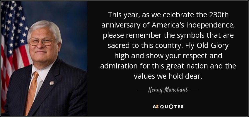 This year, as we celebrate the 230th anniversary of America's independence, please remember the symbols that are sacred to this country. Fly Old Glory high and show your respect and admiration for this great nation and the values we hold dear. - Kenny Marchant