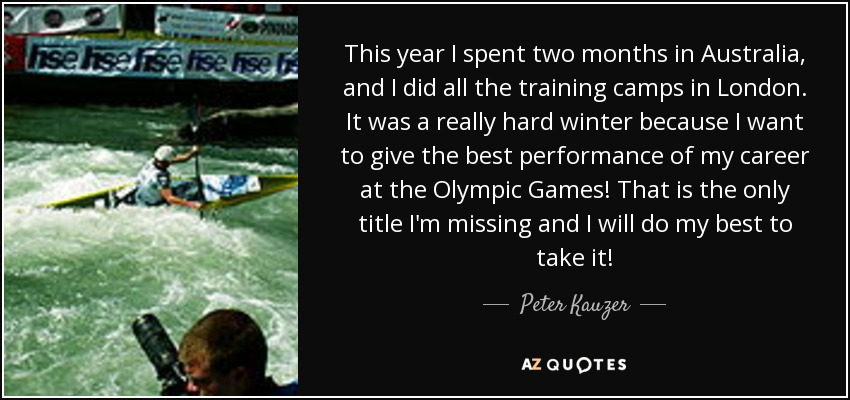 This year I spent two months in Australia, and I did all the training camps in London. It was a really hard winter because I want to give the best performance of my career at the Olympic Games! That is the only title I'm missing and I will do my best to take it! - Peter Kauzer