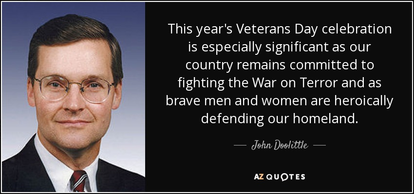 This year's Veterans Day celebration is especially significant as our country remains committed to fighting the War on Terror and as brave men and women are heroically defending our homeland. - John Doolittle
