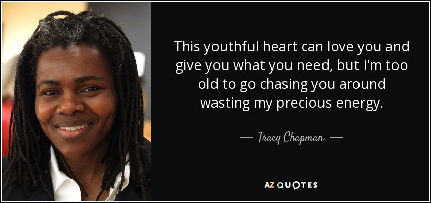 This youthful heart can love you and give you what you need, but I'm too old to go chasing you around wasting my precious energy. - Tracy Chapman