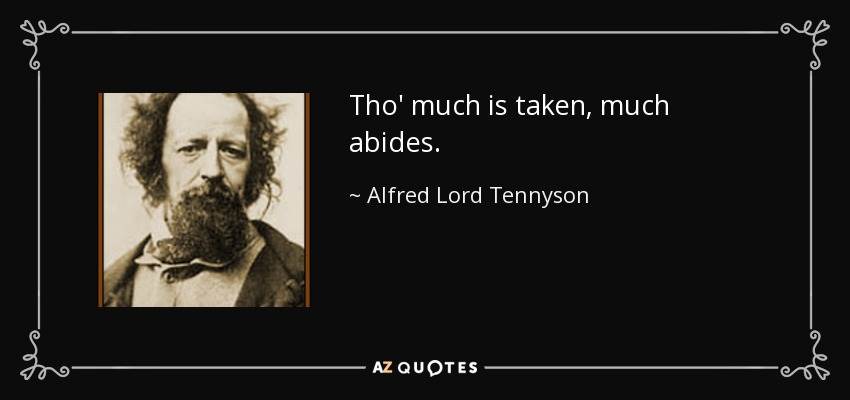 Tho' much is taken, much abides. - Alfred Lord Tennyson