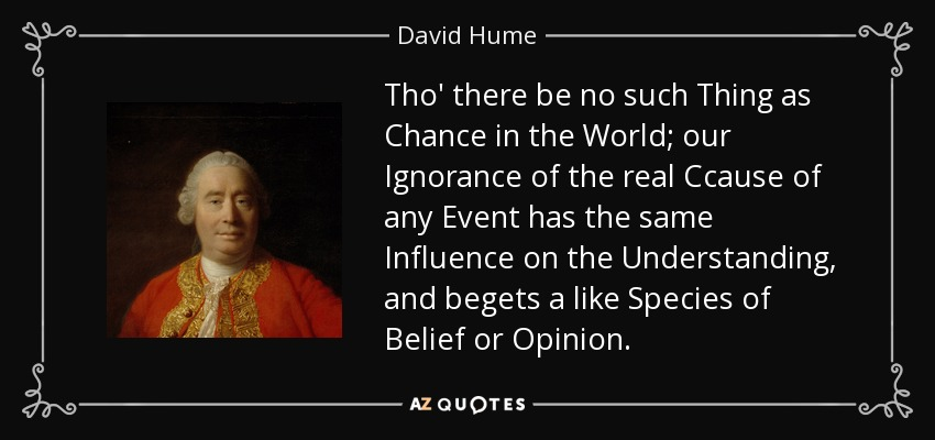 Tho' there be no such Thing as Chance in the World; our Ignorance of the real Ccause of any Event has the same Influence on the Understanding, and begets a like Species of Belief or Opinion. - David Hume