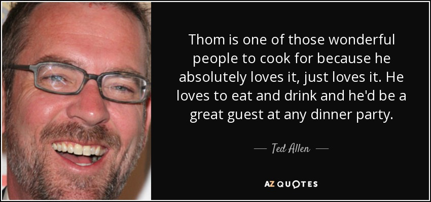 Thom is one of those wonderful people to cook for because he absolutely loves it, just loves it. He loves to eat and drink and he'd be a great guest at any dinner party. - Ted Allen