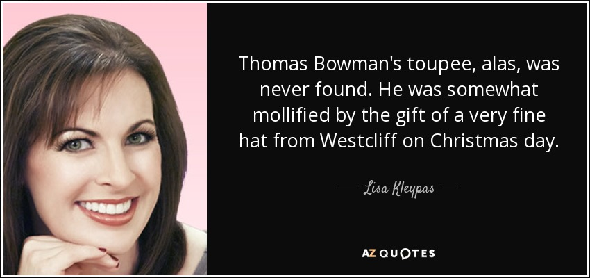 Thomas Bowman's toupee, alas, was never found. He was somewhat mollified by the gift of a very fine hat from Westcliff on Christmas day. - Lisa Kleypas