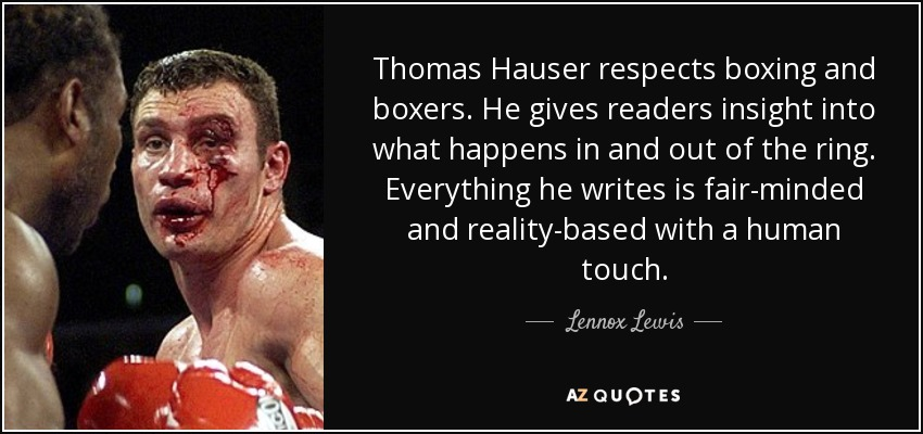 Thomas Hauser respects boxing and boxers. He gives readers insight into what happens in and out of the ring. Everything he writes is fair-minded and reality-based with a human touch. - Lennox Lewis