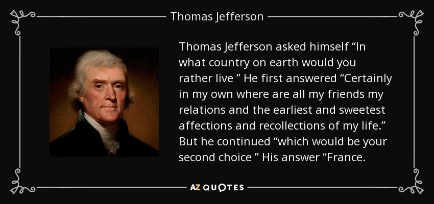 "Thomas Jefferson asked himself ""In what country on earth would you rather live "" He first answered ""Certainly in my own where are all my friends my relations and the earliest and sweetest affections and recollections of my life."" But he continued ""which would be your second choice "" His answer ""France. - Thomas Jefferson"